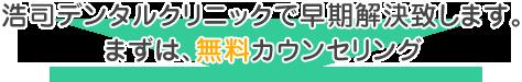 浩司デンタルクリニックで早期解決致します。 まずは、無料カウンセリング